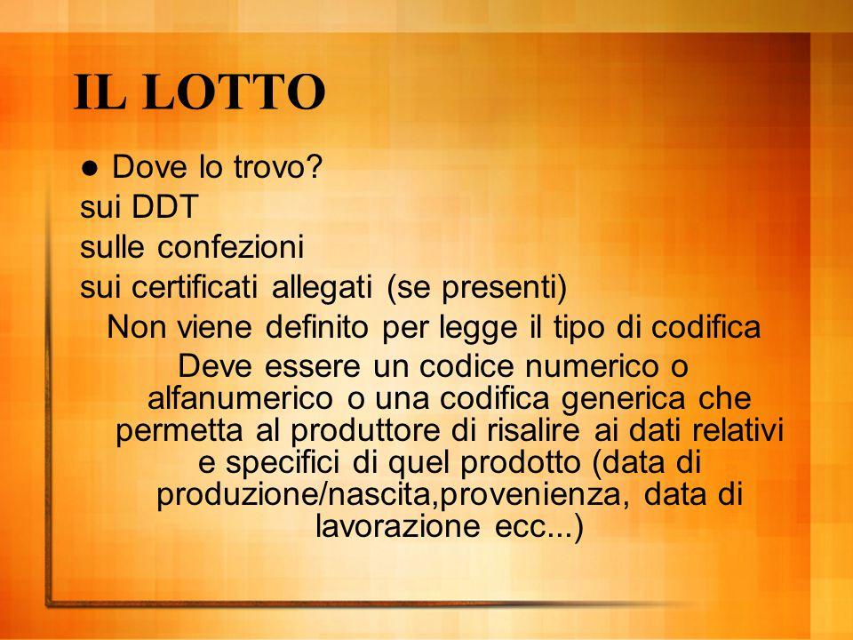 IL LOTTO Dove lo trovo? sui DDT sulle confezioni sui certificati allegati (se presenti) Non viene definito per legge il tipo di codifica Deve essere u