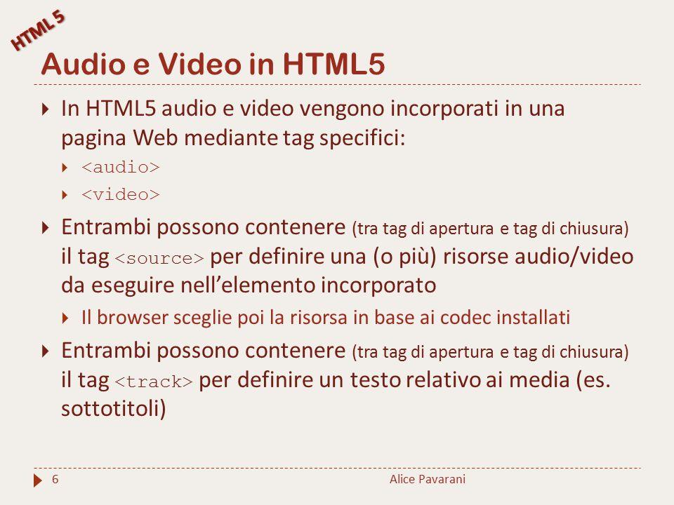 Audio e Video in HTML5 Alice Pavarani6  In HTML5 audio e video vengono incorporati in una pagina Web mediante tag specifici:   Entrambi possono contenere (tra tag di apertura e tag di chiusura) il tag per definire una (o più) risorse audio/video da eseguire nell'elemento incorporato  Il browser sceglie poi la risorsa in base ai codec installati  Entrambi possono contenere (tra tag di apertura e tag di chiusura) il tag per definire un testo relativo ai media (es.