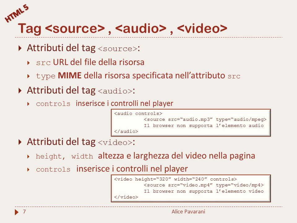 Tag,, Alice Pavarani7  Attributi del tag :  src URL del file della risorsa  type MIME della risorsa specificata nell'attributo src  Attributi del tag :  controls inserisce i controlli nel player  Attributi del tag :  height, width altezza e larghezza del video nella pagina  controls inserisce i controlli nel player Il browser non supporta l'elemento audio Il browser non supporta l'elemento video