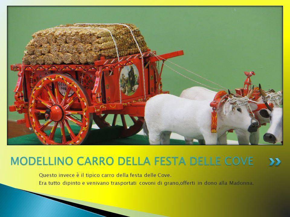 Questo invece è il tipico carro della festa delle Cove. Era tutto dipinto e venivano trasportati covoni di grano,offerti in dono alla Madonna. MODELLI