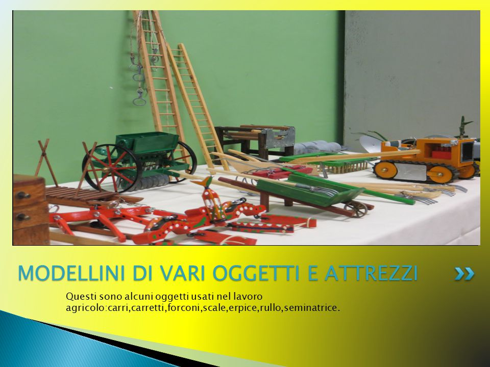 Questi sono alcuni oggetti usati nel lavoro agricolo:carri,carretti,forconi,scale,erpice,rullo,seminatrice.