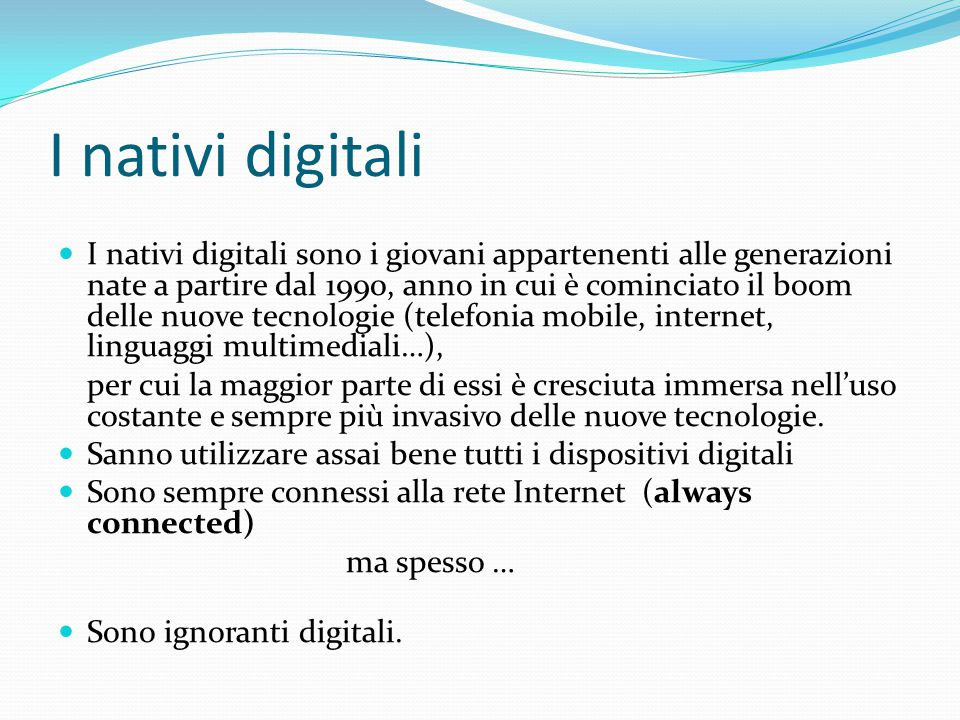 I nativi digitali I nativi digitali sono i giovani appartenenti alle generazioni nate a partire dal 1990, anno in cui è cominciato il boom delle nuove tecnologie (telefonia mobile, internet, linguaggi multimediali…), per cui la maggior parte di essi è cresciuta immersa nell'uso costante e sempre più invasivo delle nuove tecnologie.