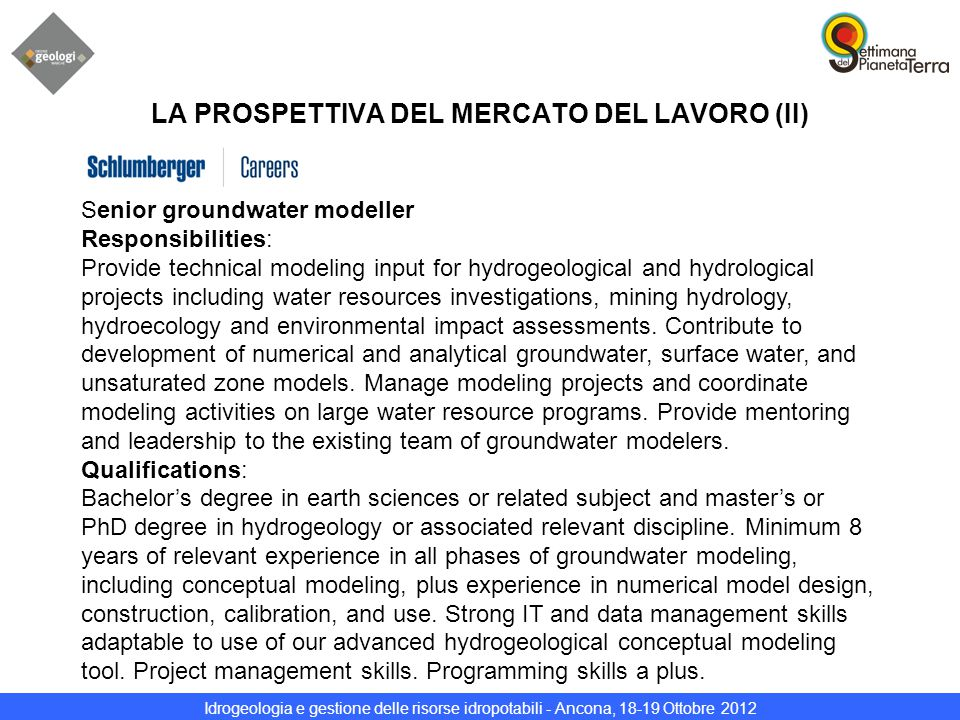 Idrogeologia e gestione delle risorse idropotabili - Ancona, 18-19 Ottobre 2012 LA PROSPETTIVA DEL MERCATO DEL LAVORO (II) Senior groundwater modeller Responsibilities: Provide technical modeling input for hydrogeological and hydrological projects including water resources investigations, mining hydrology, hydroecology and environmental impact assessments.