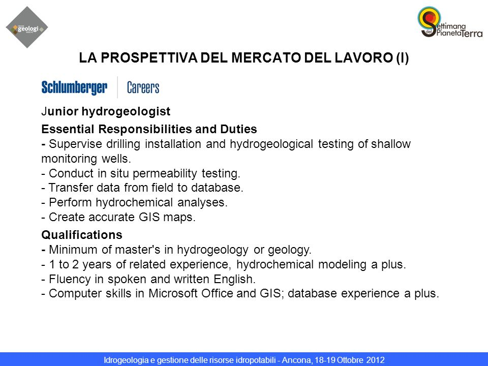 Idrogeologia e gestione delle risorse idropotabili - Ancona, 18-19 Ottobre 2012 LA PROSPETTIVA DEL MERCATO DEL LAVORO (I) Junior hydrogeologist Essential Responsibilities and Duties - Supervise drilling installation and hydrogeological testing of shallow monitoring wells.