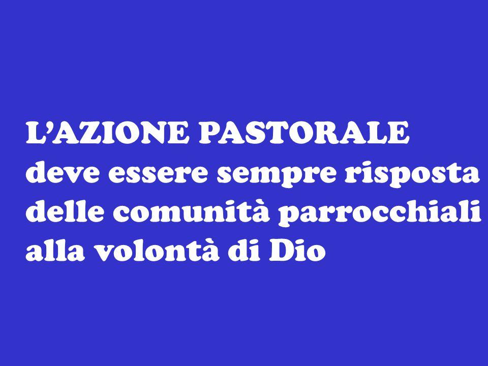 L'AZIONE PASTORALE deve essere sempre risposta delle comunità parrocchiali alla volontà di Dio