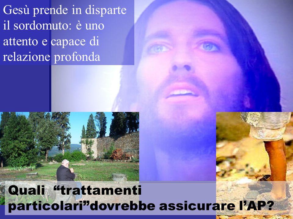 Gesù prende in disparte il sordomuto: è uno attento e capace di relazione profonda Quali trattamenti particolari dovrebbe assicurare l'AP