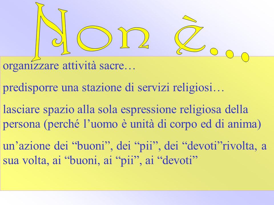 organizzare attività sacre… predisporre una stazione di servizi religiosi… lasciare spazio alla sola espressione religiosa della persona (perché l'uomo è unità di corpo ed di anima) un'azione dei buoni , dei pii , dei devoti rivolta, a sua volta, ai buoni, ai pii , ai devoti