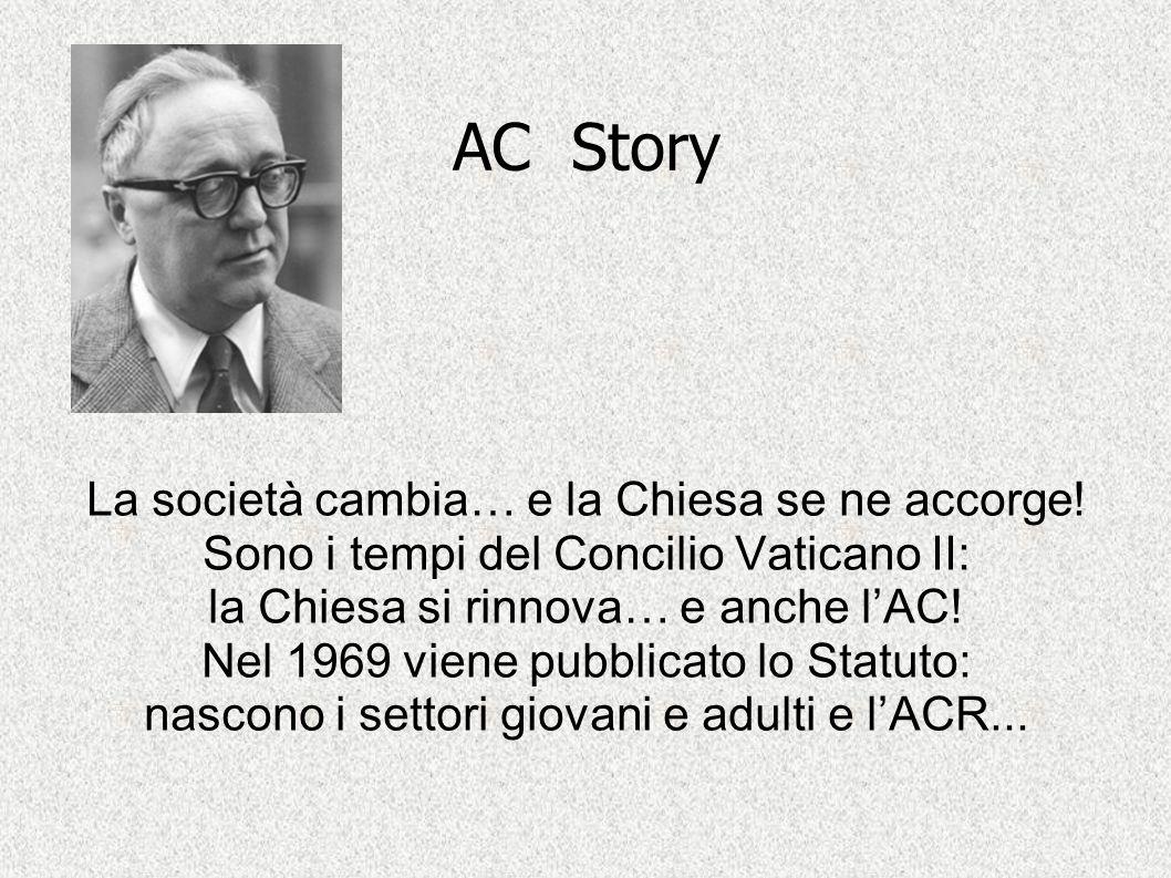 AC Story La società cambia… e la Chiesa se ne accorge! Sono i tempi del Concilio Vaticano II: la Chiesa si rinnova… e anche l'AC! Nel 1969 viene pubbl