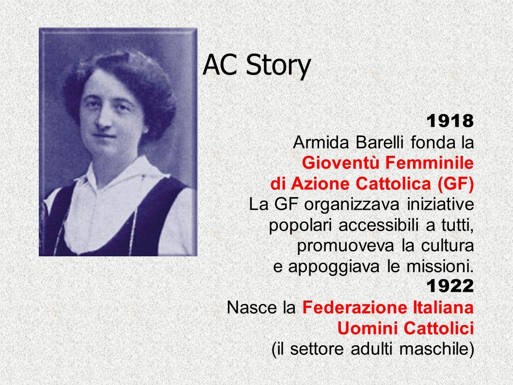 AC Story 1918 Armida Barelli fonda la Gioventù Femminile di Azione Cattolica (GF) La GF organizzava iniziative popolari accessibili a tutti, promuovev