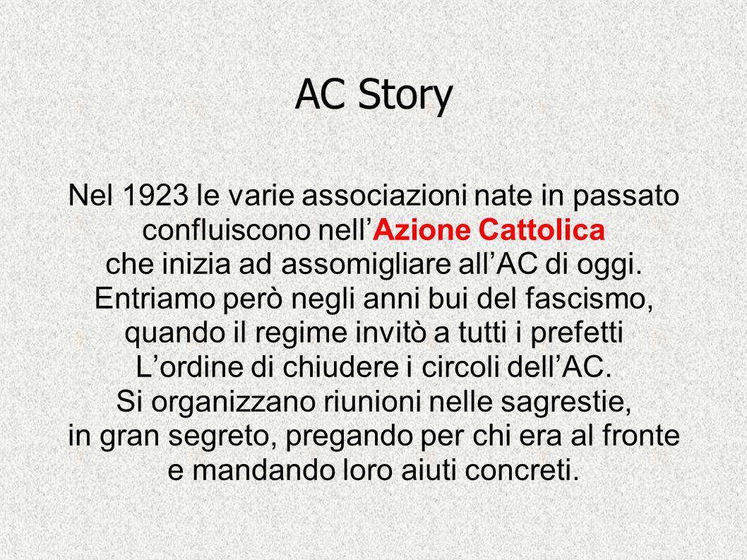 AC Story Nel 1923 le varie associazioni nate in passato confluiscono nell'Azione Cattolica che inizia ad assomigliare all'AC di oggi. Entriamo però ne