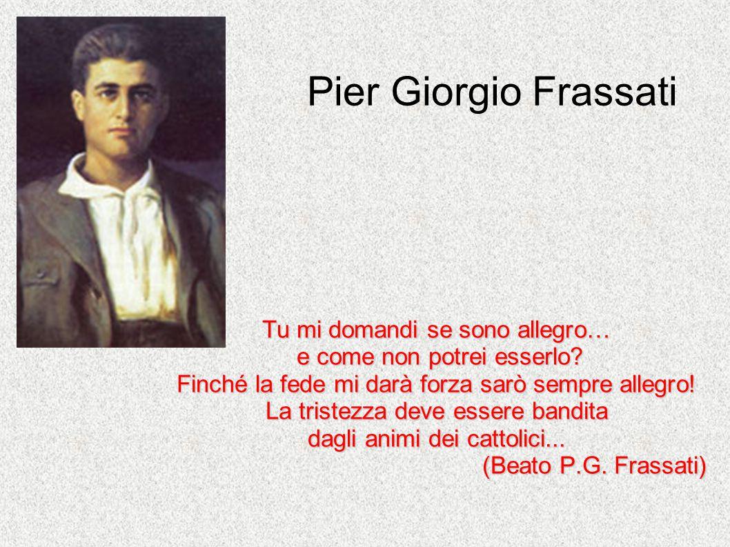 Pier Giorgio Frassati Tu mi domandi se sono allegro… e come non potrei esserlo? e come non potrei esserlo? Finché la fede mi darà forza sarò sempre al