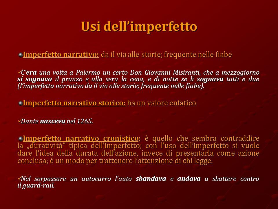 Usi dell'imperfetto Imperfetto narrativo: da il via alle storie; frequente nelle fiabe C'era una volta a Palermo un certo Don Giovanni Misiranti, che