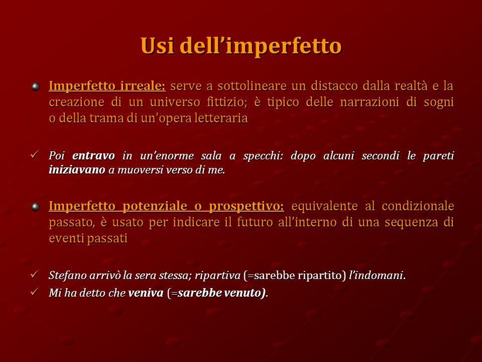 Usi dell'imperfetto Imperfetto irreale: serve a sottolineare un distacco dalla realtà e la creazione di un universo fittizio; è tipico delle narrazion