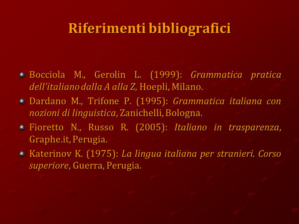 Riferimenti bibliografici Bocciola M., Gerolin L. (1999): Grammatica pratica dell'italiano dalla A alla Z, Hoepli, Milano. Dardano M., Trifone P. (199