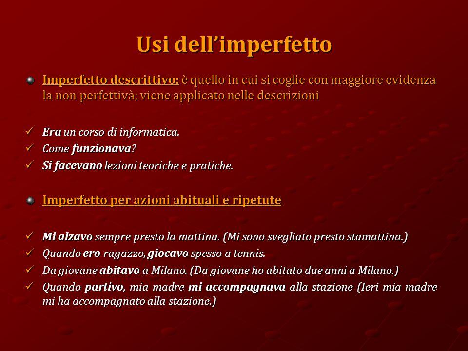 Usi dell'imperfetto Imperfetto descrittivo: è quello in cui si coglie con maggiore evidenza la non perfettivà; viene applicato nelle descrizioni Era un corso di informatica.