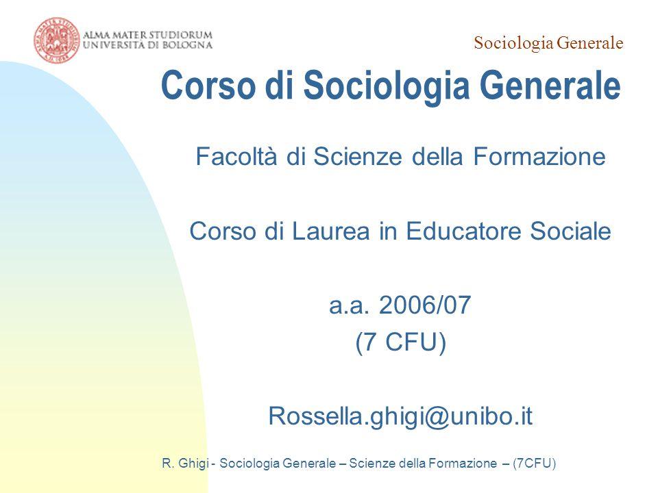 Sociologia Generale R. Ghigi - Sociologia Generale – Scienze della Formazione – (7CFU) Corso di Sociologia Generale Facoltà di Scienze della Formazion
