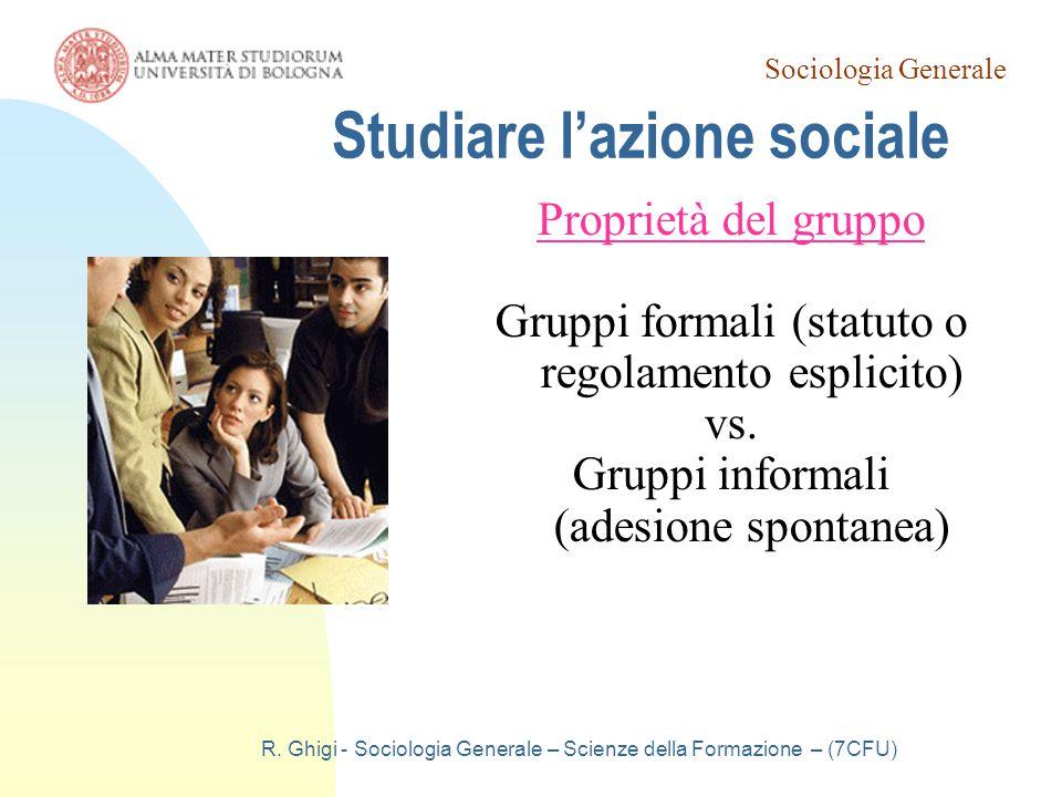 Sociologia Generale R. Ghigi - Sociologia Generale – Scienze della Formazione – (7CFU) Studiare l'azione sociale Proprietà del gruppo Gruppi formali (
