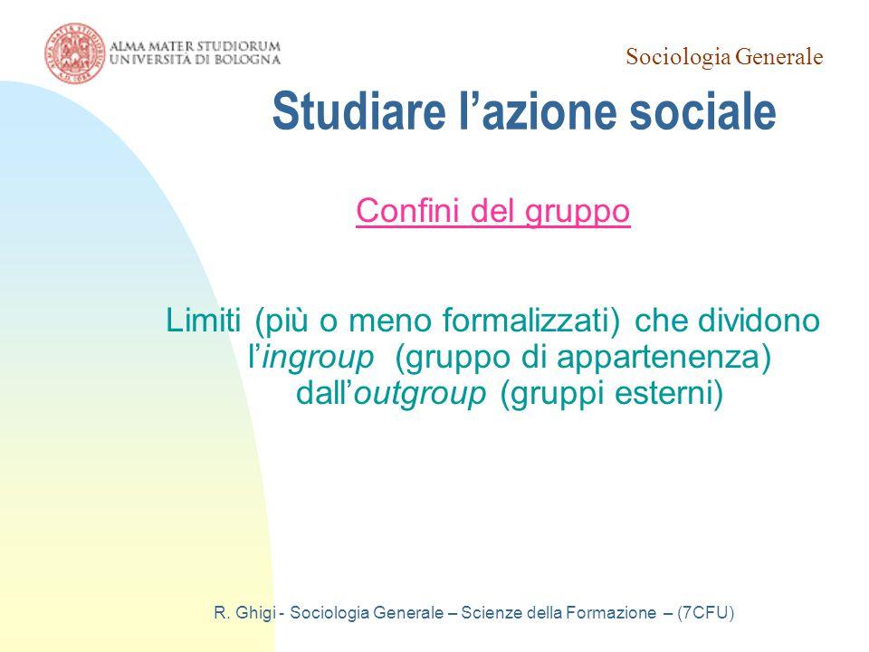 Sociologia Generale R. Ghigi - Sociologia Generale – Scienze della Formazione – (7CFU) Studiare l'azione sociale Confini del gruppo Limiti (più o meno