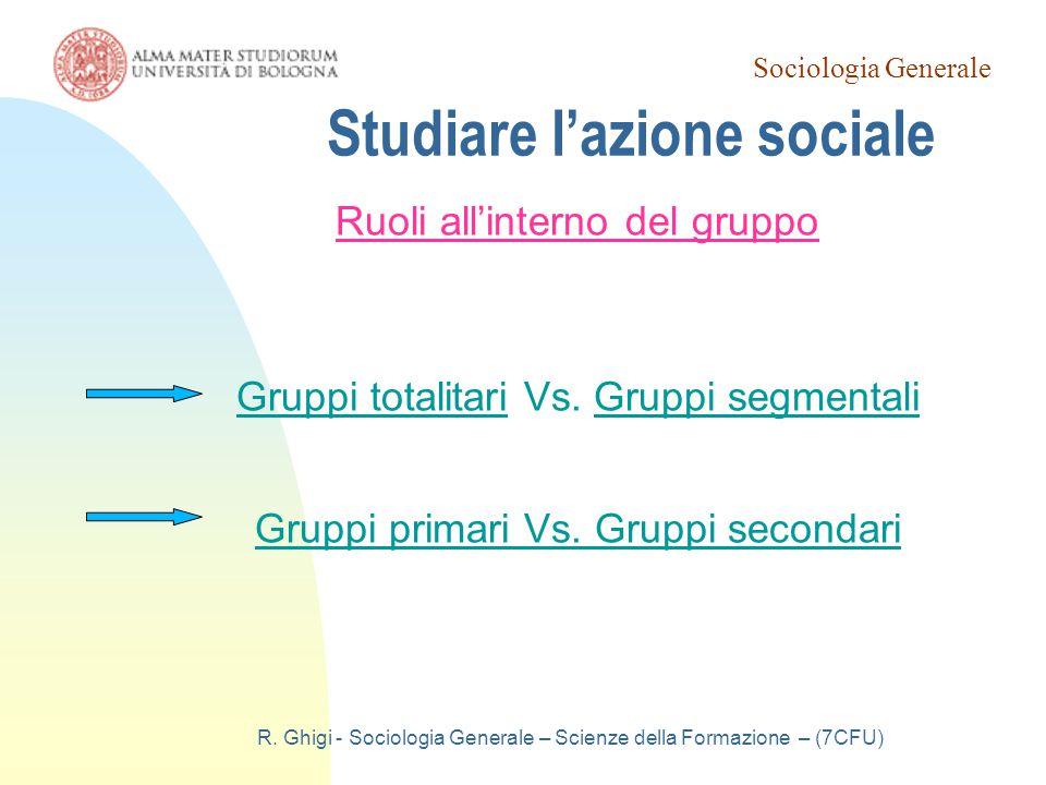 Sociologia Generale R. Ghigi - Sociologia Generale – Scienze della Formazione – (7CFU) Studiare l'azione sociale Ruoli all'interno del gruppo Gruppi t