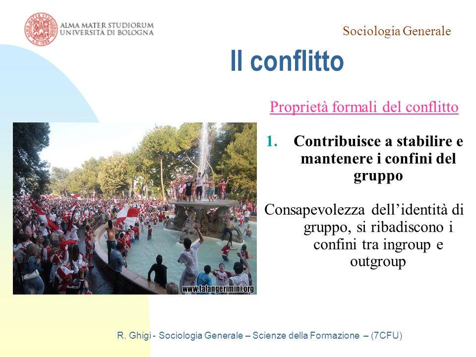 Sociologia Generale R. Ghigi - Sociologia Generale – Scienze della Formazione – (7CFU) Il conflitto Proprietà formali del conflitto 1.Contribuisce a s