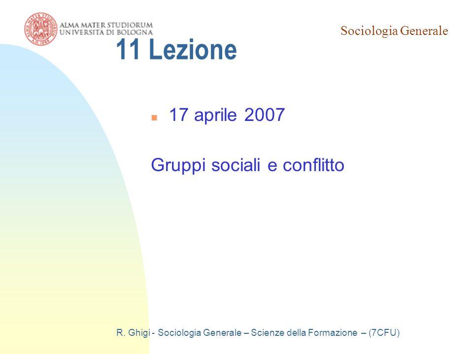 Sociologia Generale R. Ghigi - Sociologia Generale – Scienze della Formazione – (7CFU) 11 Lezione 17 aprile 2007 Gruppi sociali e conflitto