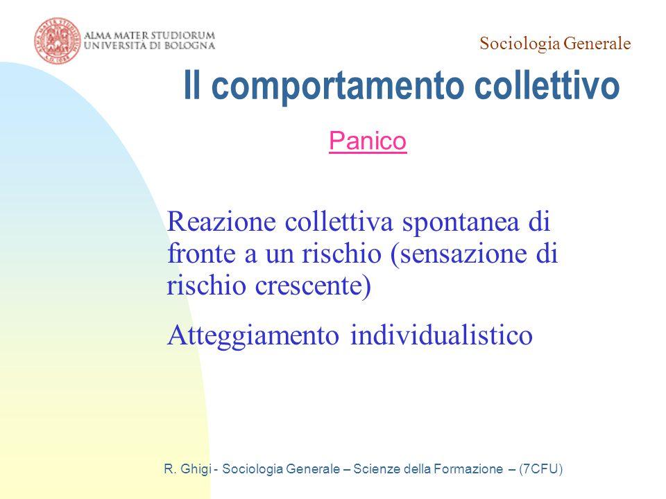 Sociologia Generale R. Ghigi - Sociologia Generale – Scienze della Formazione – (7CFU) Il comportamento collettivo Panico Reazione collettiva spontane