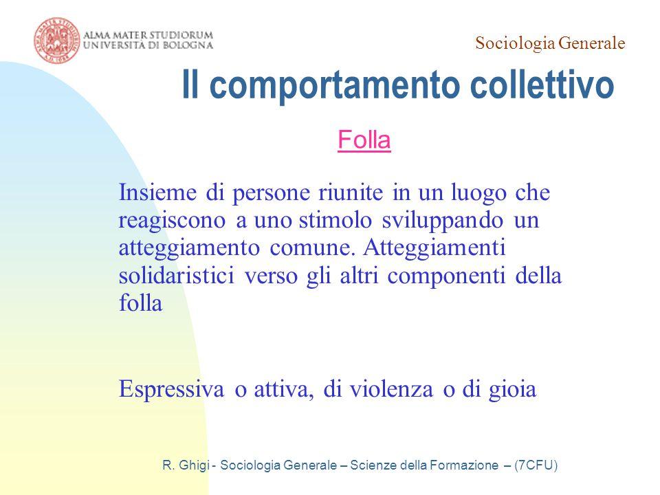 Sociologia Generale R. Ghigi - Sociologia Generale – Scienze della Formazione – (7CFU) Il comportamento collettivo Folla Insieme di persone riunite in