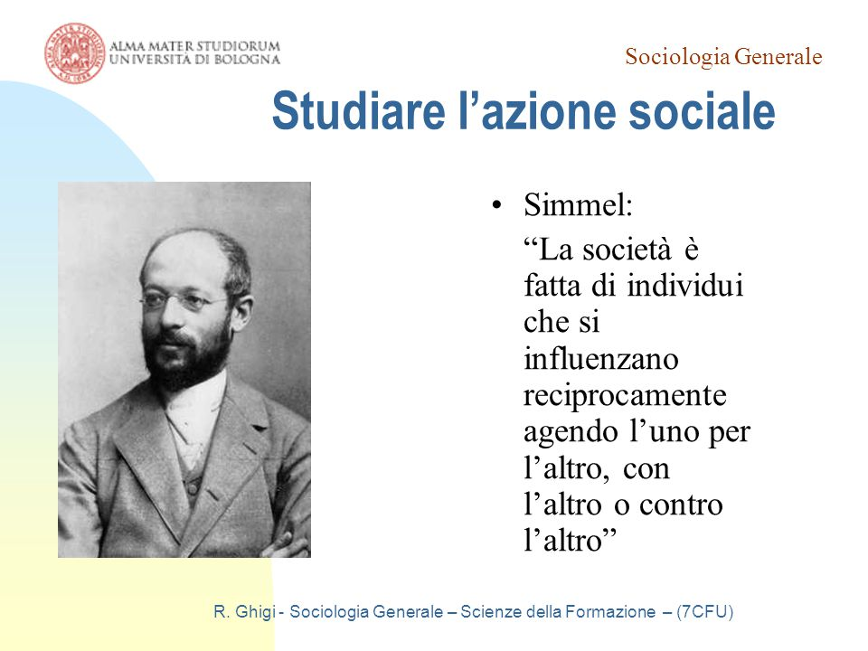 """Sociologia Generale R. Ghigi - Sociologia Generale – Scienze della Formazione – (7CFU) Studiare l'azione sociale Simmel: """"La società è fatta di indivi"""
