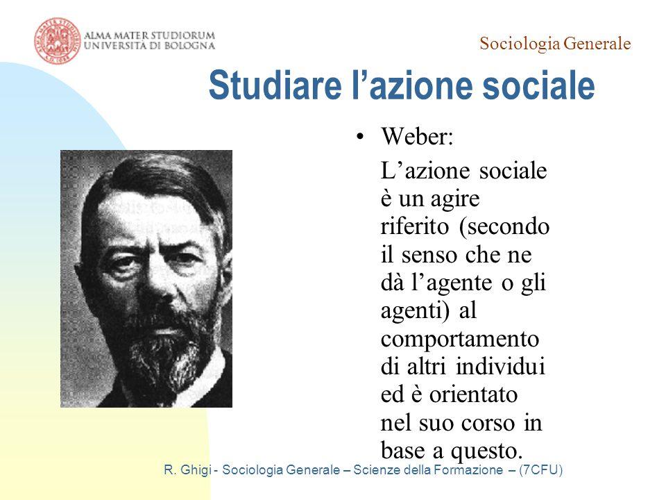 Sociologia Generale R. Ghigi - Sociologia Generale – Scienze della Formazione – (7CFU) Studiare l'azione sociale Weber: L'azione sociale è un agire ri