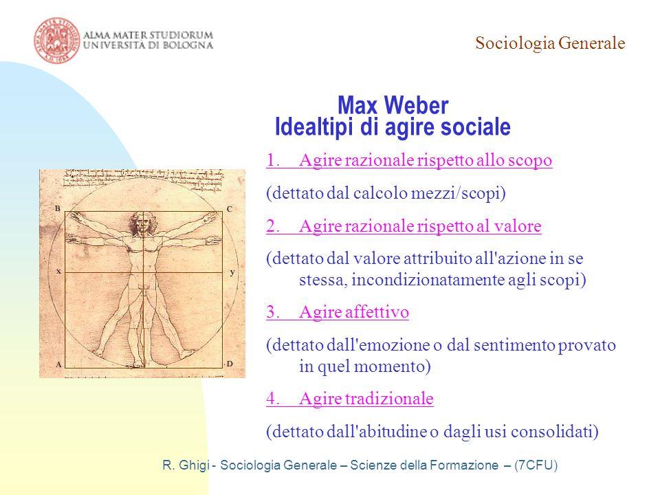 Sociologia Generale R. Ghigi - Sociologia Generale – Scienze della Formazione – (7CFU) Max Weber Idealtipi di agire sociale 1.Agire razionale rispetto