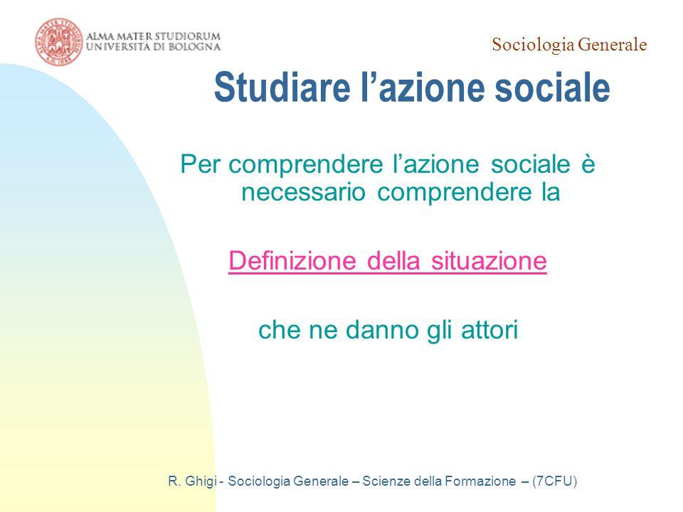 Sociologia Generale R. Ghigi - Sociologia Generale – Scienze della Formazione – (7CFU) Studiare l'azione sociale Per comprendere l'azione sociale è ne