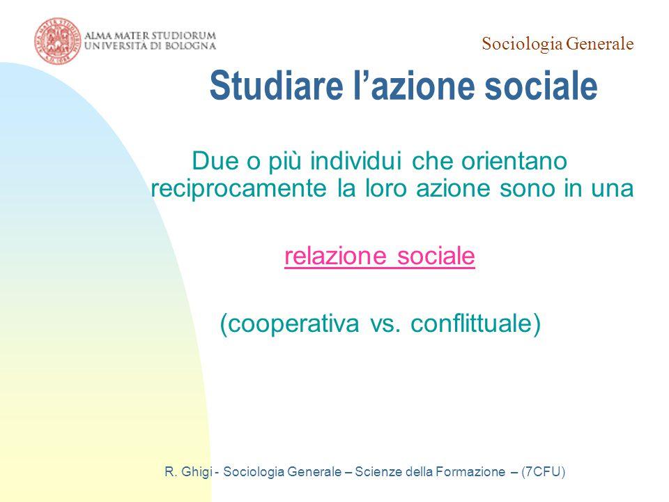 Sociologia Generale R. Ghigi - Sociologia Generale – Scienze della Formazione – (7CFU) Studiare l'azione sociale Due o più individui che orientano rec