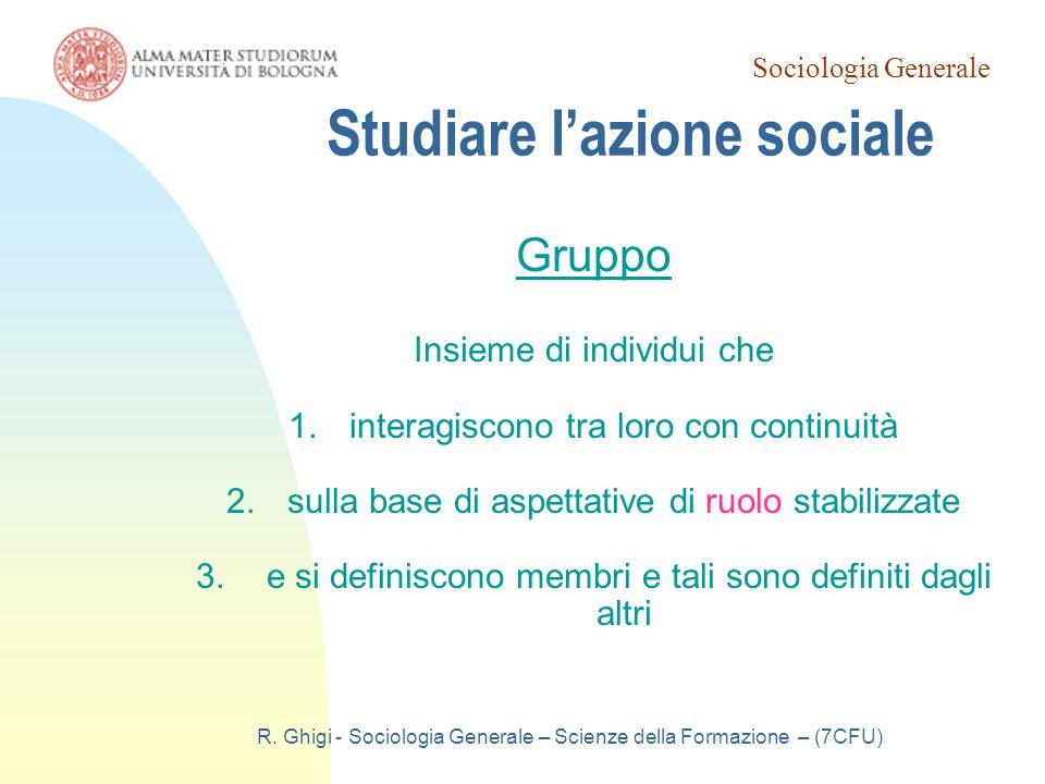 Sociologia Generale R. Ghigi - Sociologia Generale – Scienze della Formazione – (7CFU) Studiare l'azione sociale Gruppo Insieme di individui che 1.int