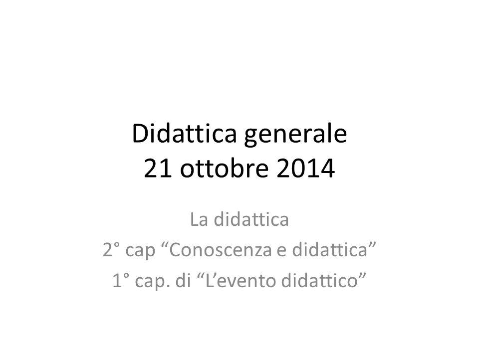 Didattica generale 21 ottobre 2014 La didattica 2° cap Conoscenza e didattica 1° cap.