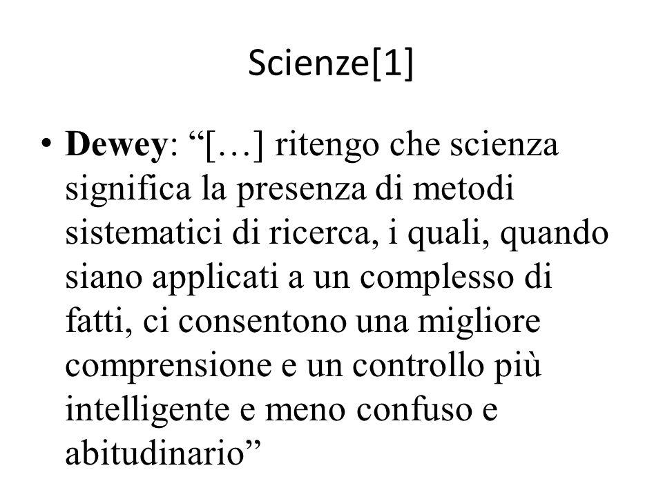 Scienze[1] Dewey: […] ritengo che scienza significa la presenza di metodi sistematici di ricerca, i quali, quando siano applicati a un complesso di fatti, ci consentono una migliore comprensione e un controllo più intelligente e meno confuso e abitudinario