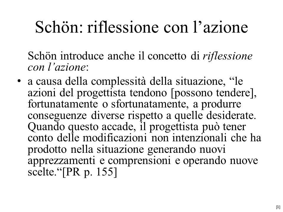 Schön introduce anche il concetto di riflessione con l'azione: a causa della complessità della situazione, le azioni del progettista tendono [possono tendere], fortunatamente o sfortunatamente, a produrre conseguenze diverse rispetto a quelle desiderate.