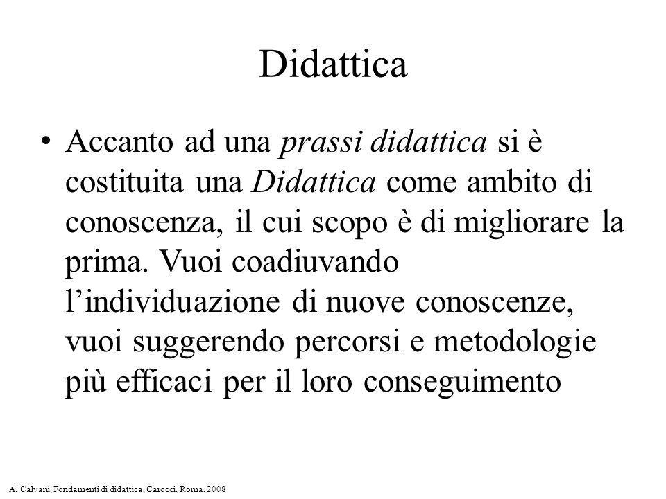Accanto ad una prassi didattica si è costituita una Didattica come ambito di conoscenza, il cui scopo è di migliorare la prima.