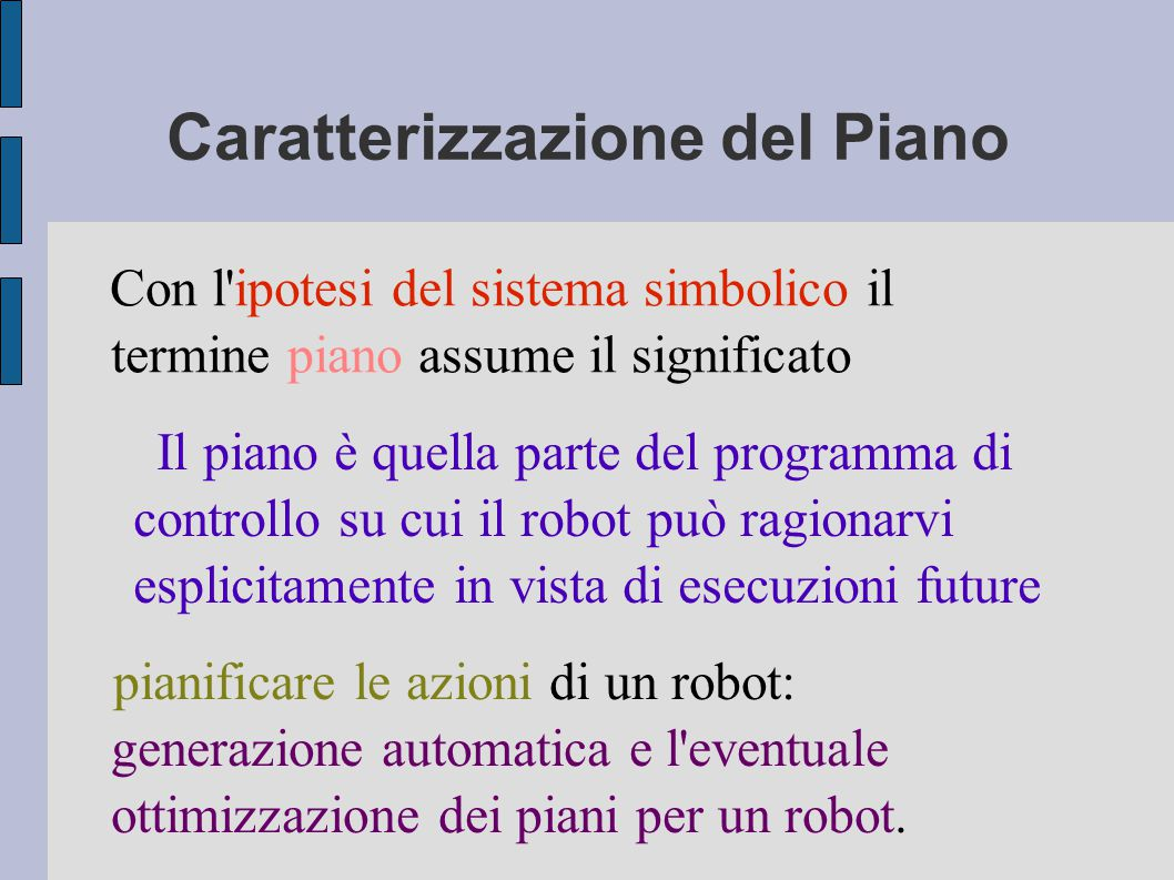 Caratterizzazione del Piano Il piano è quella parte del programma di controllo su cui il robot può ragionarvi esplicitamente in vista di esecuzioni future pianificare le azioni di un robot: generazione automatica e l eventuale ottimizzazione dei piani per un robot.