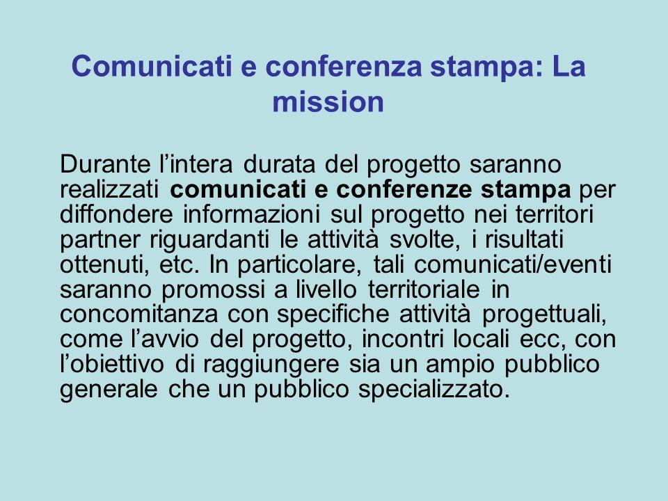 Comunicati e conferenza stampa: La mission Durante l'intera durata del progetto saranno realizzati comunicati e conferenze stampa per diffondere informazioni sul progetto nei territori partner riguardanti le attività svolte, i risultati ottenuti, etc.