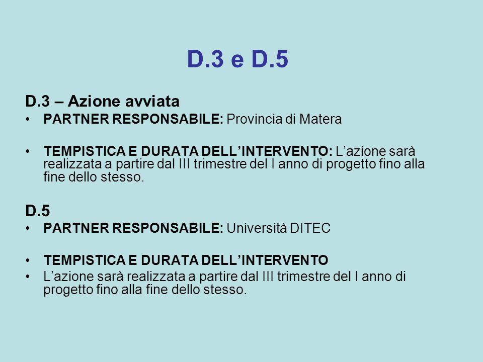 D.3 e D.5 D.3 – Azione avviata PARTNER RESPONSABILE: Provincia di Matera TEMPISTICA E DURATA DELL'INTERVENTO: L'azione sarà realizzata a partire dal III trimestre del I anno di progetto fino alla fine dello stesso.