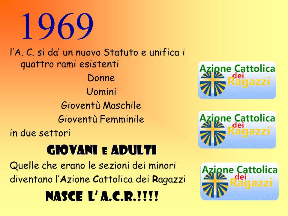 1969 l'A. C. si da' un nuovo Statuto e unifica i quattro rami esistenti Donne Uomini Gioventù Maschile Gioventù Femminile in due settori GIOVANI e A D