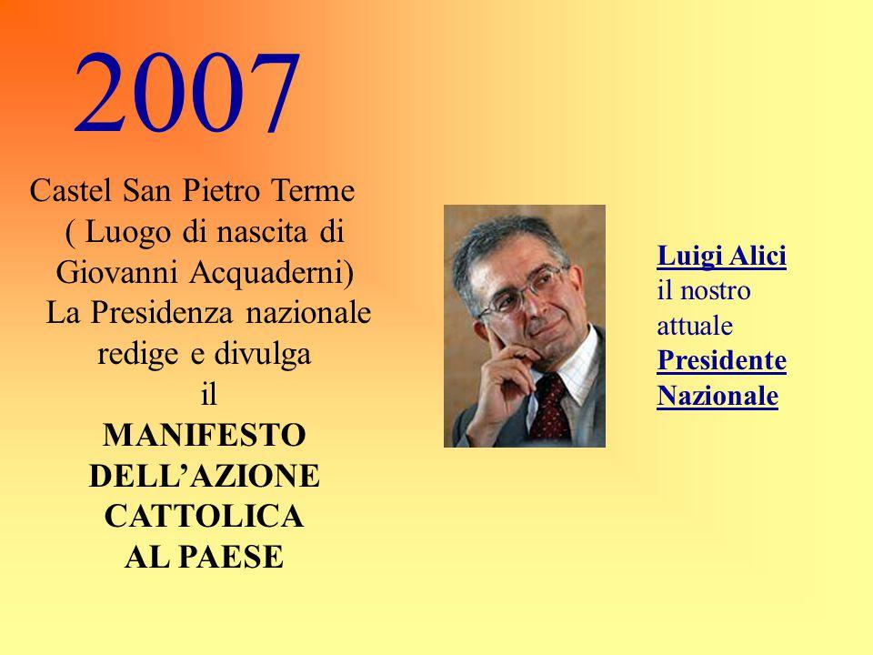 2007 Castel San Pietro Terme ( Luogo di nascita di Giovanni Acquaderni) La Presidenza nazionale redige e divulga il MANIFESTO DELL'AZIONE CATTOLICA AL