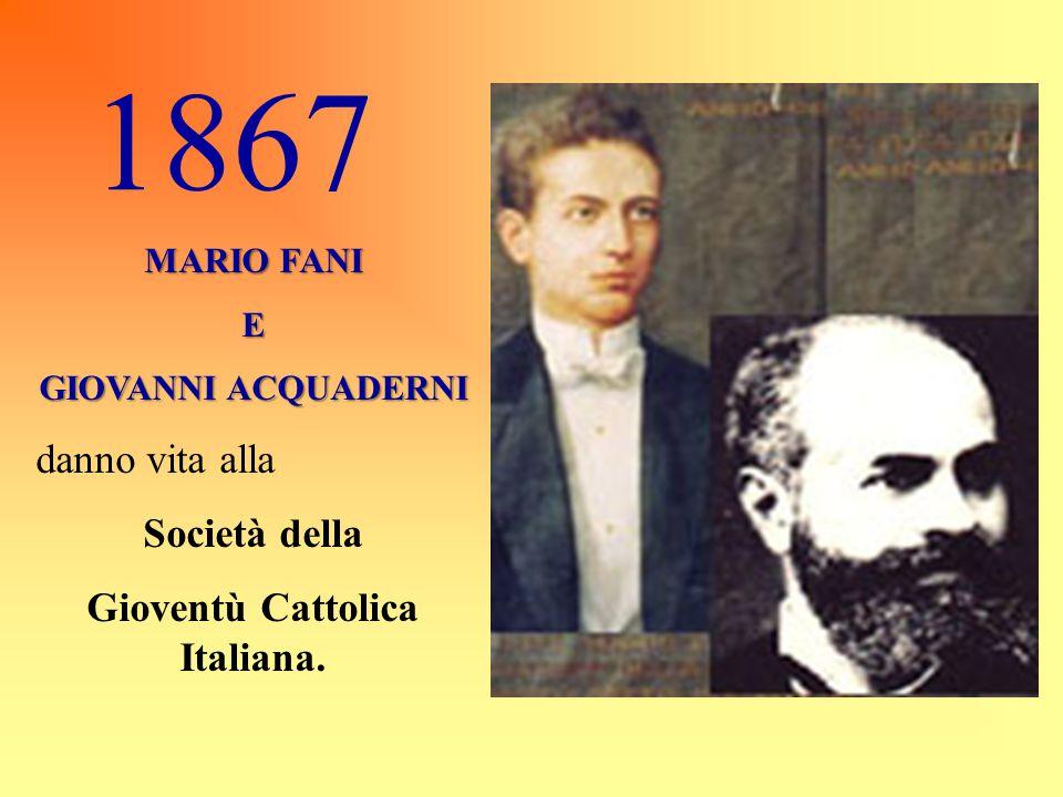 1867 MARIO FANI E GIOVANNI ACQUADERNI danno vita alla Società della Gioventù Cattolica Italiana.