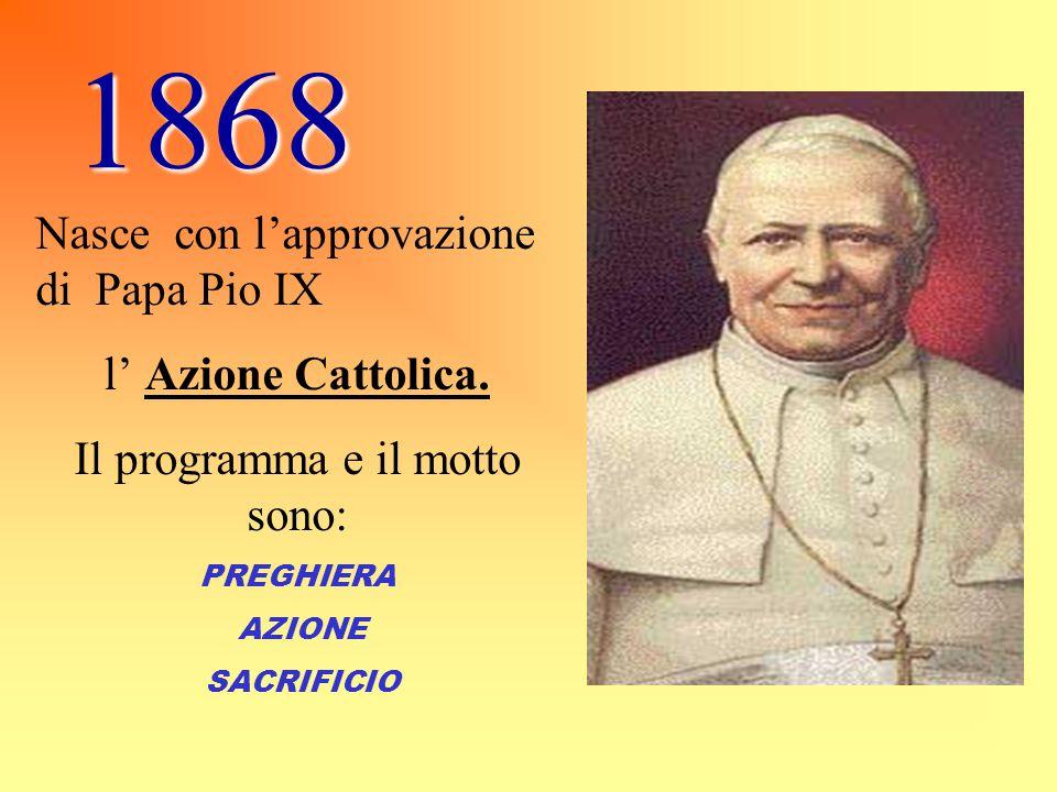 1868 Nasce con l'approvazione di Papa Pio IX l' Azione Cattolica. Il programma e il motto sono: PREGHIERA AZIONE SACRIFICIO