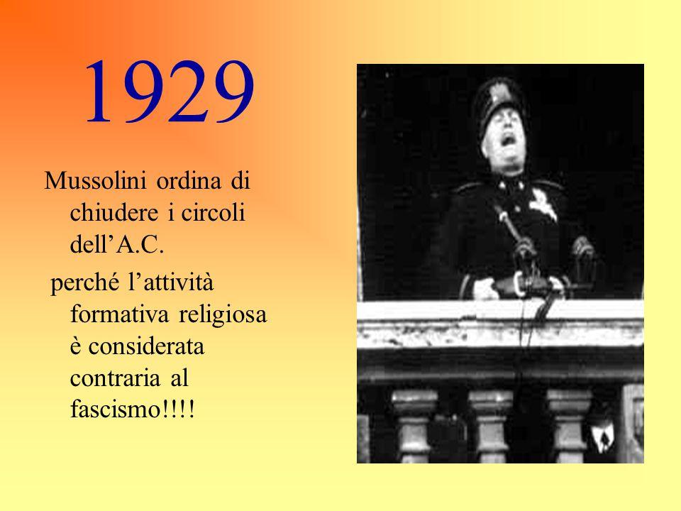 1929 Mussolini ordina di chiudere i circoli dell'A.C. perché l'attività formativa religiosa è considerata contraria al fascismo!!!!