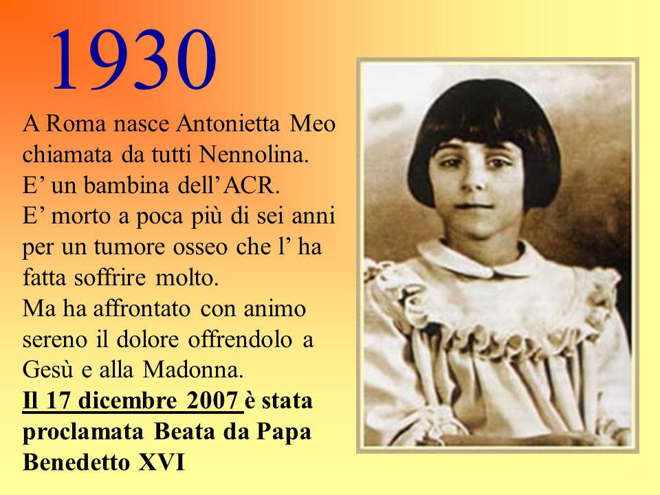 1930 A Roma nasce Antonietta Meo chiamata da tutti Nennolina. E' un bambina dell'ACR. E' morto a poca più di sei anni per un tumore osseo che l' ha fa