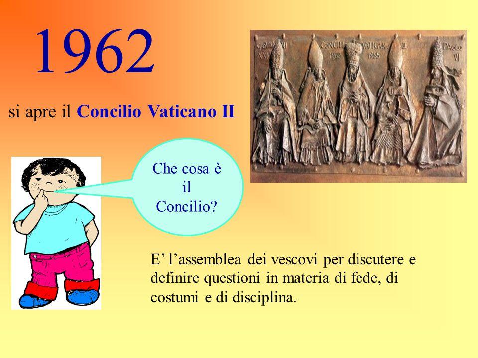 1962 si apre il Concilio Vaticano II Che cosa è il Concilio? E' l'assemblea dei vescovi per discutere e definire questioni in materia di fede, di cost