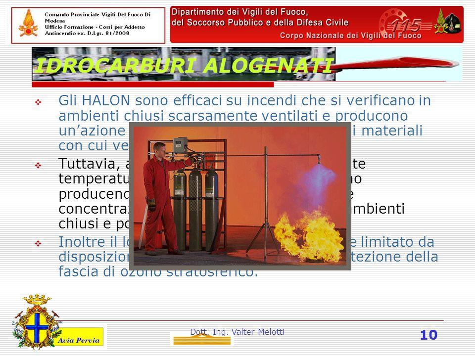 Dott. Ing. Valter Melotti 10 IDROCARBURI ALOGENATI  Gli HALON sono efficaci su incendi che si verificano in ambienti chiusi scarsamente ventilati e p