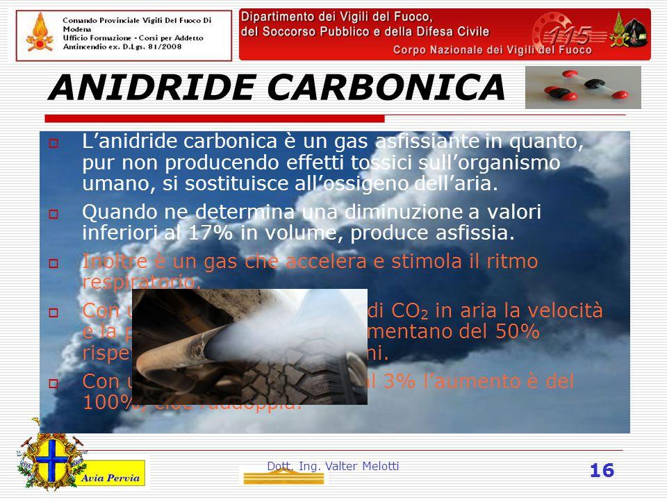 Dott. Ing. Valter Melotti 16 ANIDRIDE CARBONICA  L'anidride carbonica è un gas asfissiante in quanto, pur non producendo effetti tossici sull'organis