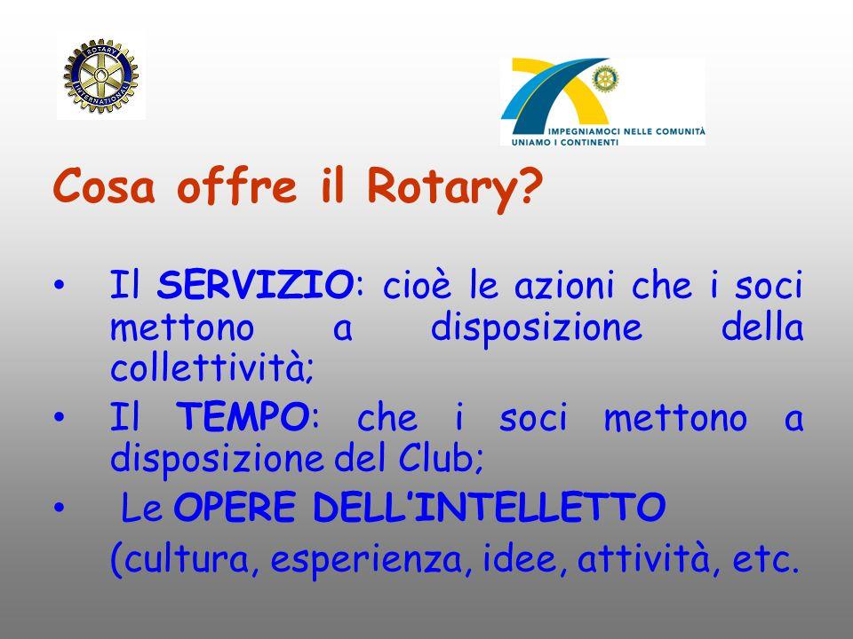 Cosa offre il Rotary? Il SERVIZIO: cioè le azioni che i soci mettono a disposizione della collettività; Il TEMPO: che i soci mettono a disposizione de